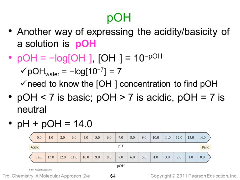 pOH Another way of expressing the acidity/basicity of a solution is pOH. pOH = −log[OH], [OH] = 10−pOH.